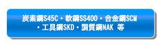 炭素鋼 S45C・軟鋼 SS400・合金鋼 SCM・工具鋼 SKD・調質鋼 NAK等用